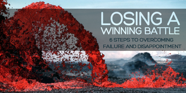 Losing a Winning Battle: 6 Steps to Overcoming Failure & Disappointment