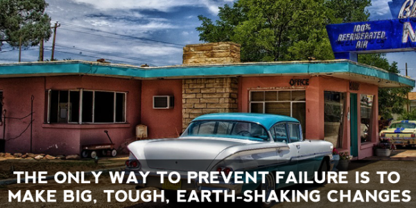 The Only Way to Prevent Failure is to Make Big, Tough, Earth-Shaking Changes