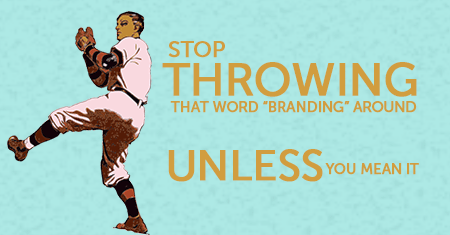 "Stop Throwing the Word ""Branding"" Around"